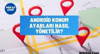 Android Konum Ayarları Nasıl Yönetilir ?